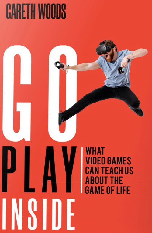 Go Play Inside : What Video Games Can Teach Us About the Game of Life by Gareth Woods